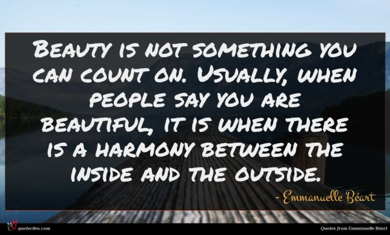 Beauty is not something you can count on. Usually, when people say you are beautiful, it is when there is a harmony between the inside and the outside.