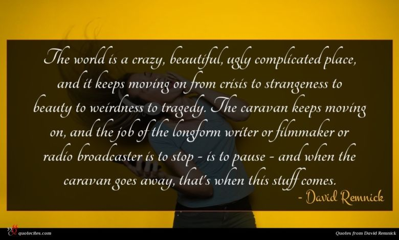 The world is a crazy, beautiful, ugly complicated place, and it keeps moving on from crisis to strangeness to beauty to weirdness to tragedy. The caravan keeps moving on, and the job of the longform writer or filmmaker or radio broadcaster is to stop - is to pause - and when the caravan goes away, that's when this stuff comes.