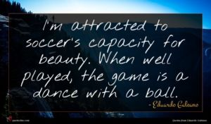 Eduardo Galeano quote : I'm attracted to soccer's ...