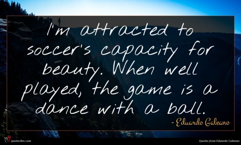I'm attracted to soccer's capacity for beauty. When well played, the game is a dance with a ball.