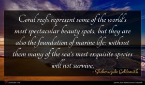 Sheherazade Goldsmith quote : Coral reefs represent some ...