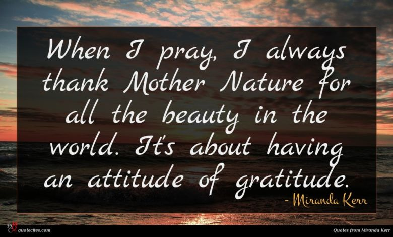 When I pray, I always thank Mother Nature for all the beauty in the world. It's about having an attitude of gratitude.