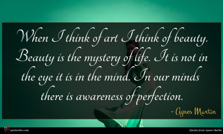 When I think of art I think of beauty. Beauty is the mystery of life. It is not in the eye it is in the mind. In our minds there is awareness of perfection.