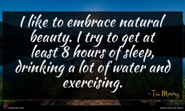 I like to embrace natural beauty. I try to get at least 8 hours of sleep, drinking a lot of water and exercising.