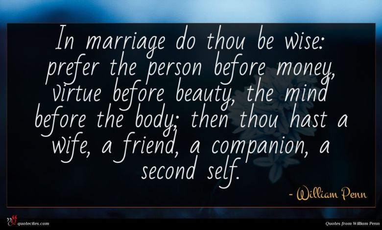 In marriage do thou be wise: prefer the person before money, virtue before beauty, the mind before the body; then thou hast a wife, a friend, a companion, a second self.