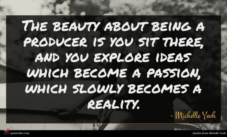 The beauty about being a producer is you sit there, and you explore ideas which become a passion, which slowly becomes a reality.