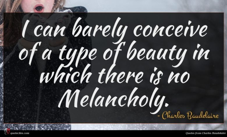 I can barely conceive of a type of beauty in which there is no Melancholy.