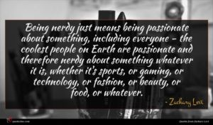 Zachary Levi quote : Being nerdy just means ...