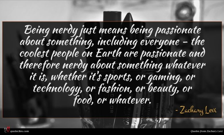 Being nerdy just means being passionate about something, including everyone - the coolest people on Earth are passionate and therefore nerdy about something whatever it is, whether it's sports, or gaming, or technology, or fashion, or beauty, or food, or whatever.