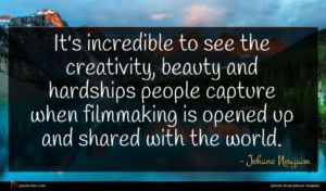 Jehane Noujaim quote : It's incredible to see ...