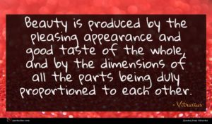 Vitruvius quote : Beauty is produced by ...