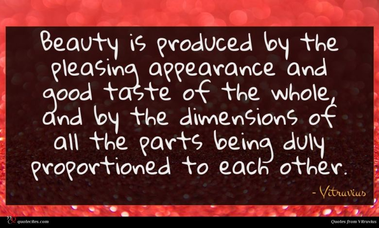 Beauty is produced by the pleasing appearance and good taste of the whole, and by the dimensions of all the parts being duly proportioned to each other.