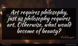 Paul Gauguin quote : Art requires philosophy just ...