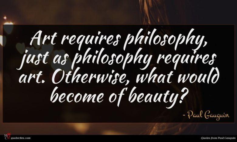 Art requires philosophy, just as philosophy requires art. Otherwise, what would become of beauty?