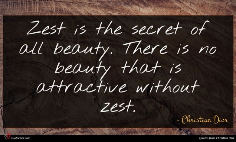 Zest is the secret of all beauty. There is no beauty that is attractive without zest.