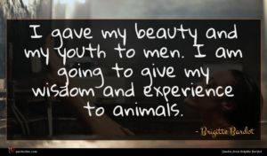 Brigitte Bardot quote : I gave my beauty ...