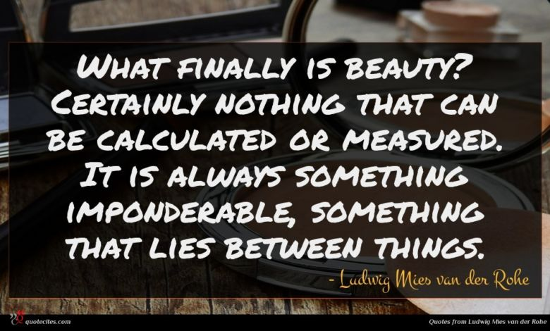 What finally is beauty? Certainly nothing that can be calculated or measured. It is always something imponderable, something that lies between things.