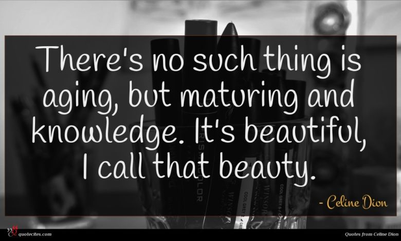 There's no such thing is aging, but maturing and knowledge. It's beautiful, I call that beauty.
