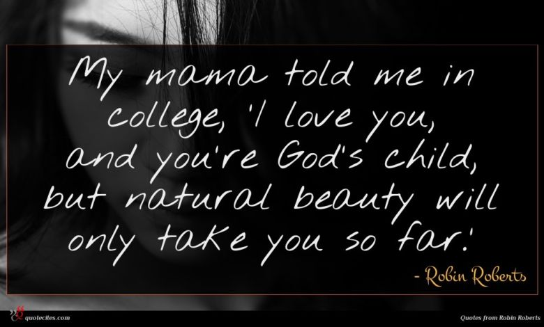 My mama told me in college, 'I love you, and you're God's child, but natural beauty will only take you so far.'