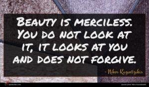 Nikos Kazantzakis quote : Beauty is merciless You ...