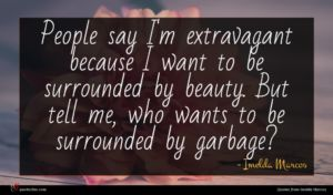 Imelda Marcos quote : People say I'm extravagant ...