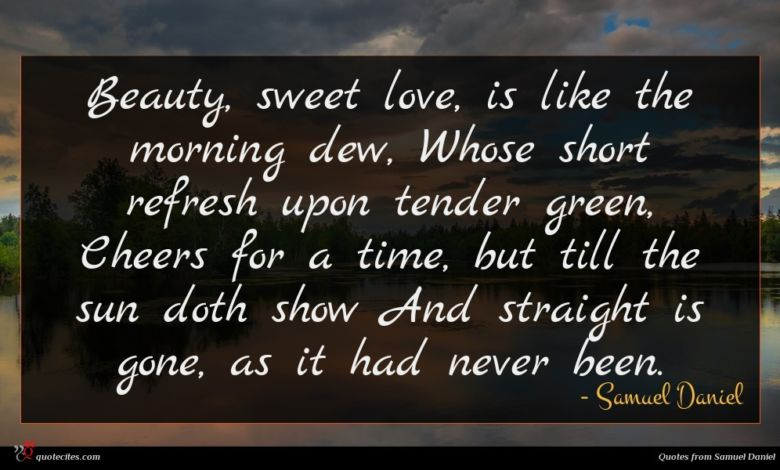 Beauty, sweet love, is like the morning dew, Whose short refresh upon tender green, Cheers for a time, but till the sun doth show And straight is gone, as it had never been.