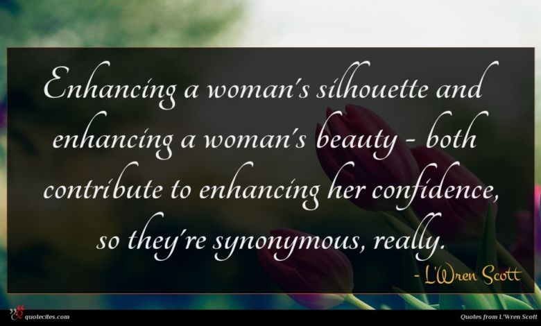 Enhancing a woman's silhouette and enhancing a woman's beauty - both contribute to enhancing her confidence, so they're synonymous, really.
