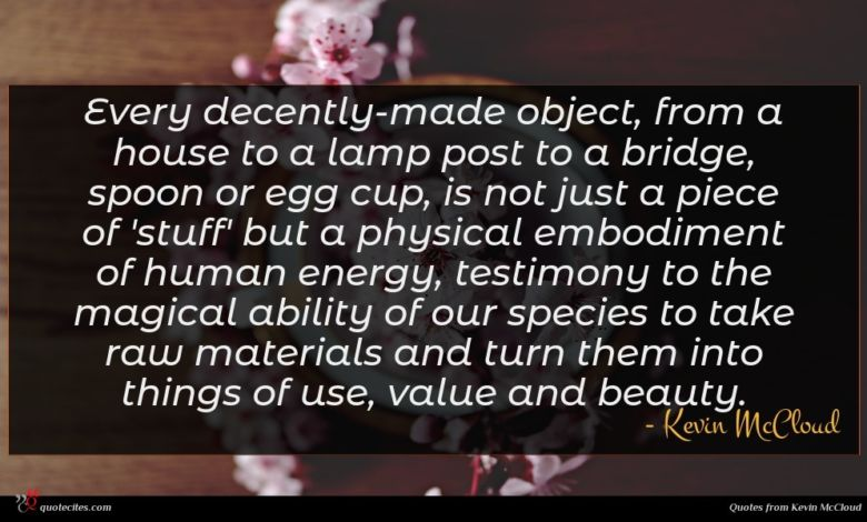 Every decently-made object, from a house to a lamp post to a bridge, spoon or egg cup, is not just a piece of 'stuff' but a physical embodiment of human energy, testimony to the magical ability of our species to take raw materials and turn them into things of use, value and beauty.
