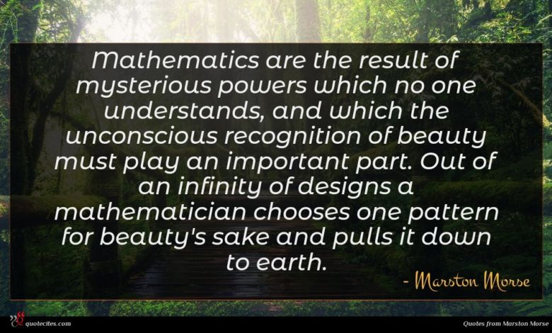Mathematics are the result of mysterious powers which no one understands, and which the unconscious recognition of beauty must play an important part. Out of an infinity of designs a mathematician chooses one pattern for beauty's sake and pulls it down to earth.