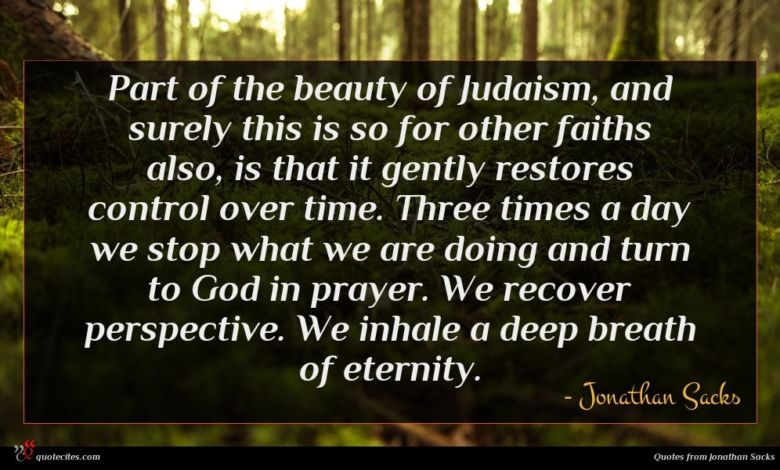 Part of the beauty of Judaism, and surely this is so for other faiths also, is that it gently restores control over time. Three times a day we stop what we are doing and turn to God in prayer. We recover perspective. We inhale a deep breath of eternity.