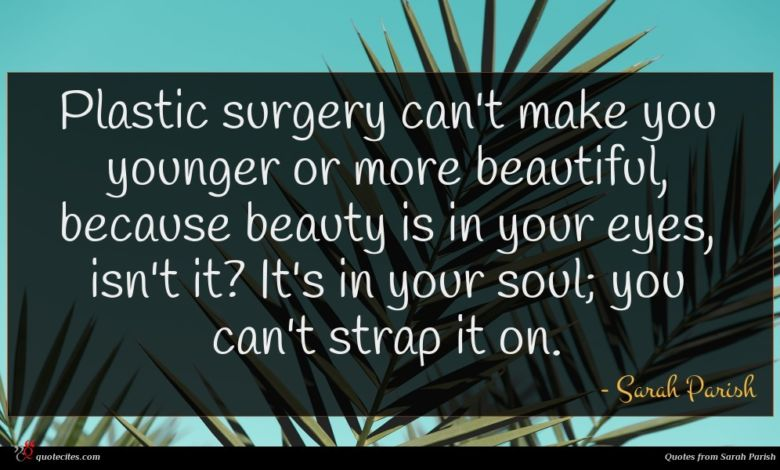 Plastic surgery can't make you younger or more beautiful, because beauty is in your eyes, isn't it? It's in your soul; you can't strap it on.