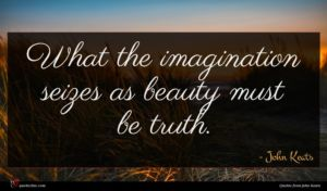 John Keats quote : What the imagination seizes ...