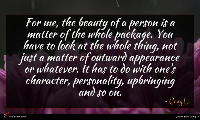 For me, the beauty of a person is a matter of the whole package. You have to look at the whole thing, not just a matter of outward appearance or whatever. It has to do with one's character, personality, upbringing and so on.