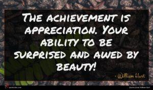 William Hurt quote : The achievement is appreciation ...