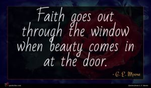G. E. Moore quote : Faith goes out through ...