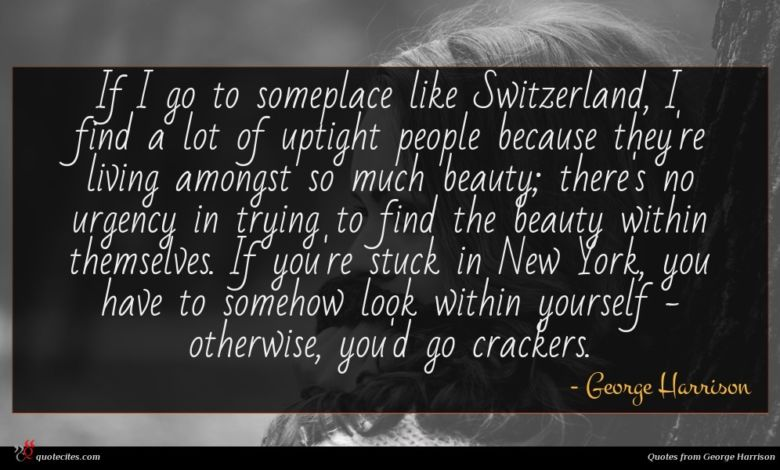If I go to someplace like Switzerland, I find a lot of uptight people because they're living amongst so much beauty; there's no urgency in trying to find the beauty within themselves. If you're stuck in New York, you have to somehow look within yourself - otherwise, you'd go crackers.