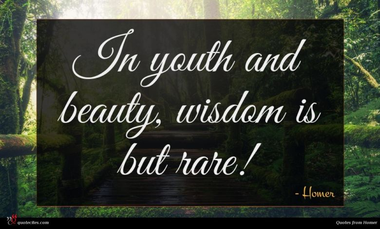 In youth and beauty, wisdom is but rare!