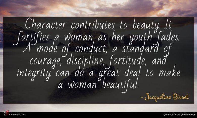 Character contributes to beauty. It fortifies a woman as her youth fades. A mode of conduct, a standard of courage, discipline, fortitude, and integrity can do a great deal to make a woman beautiful.