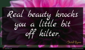 David Byrne quote : Real beauty knocks you ...