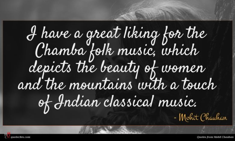 I have a great liking for the Chamba folk music, which depicts the beauty of women and the mountains with a touch of Indian classical music.