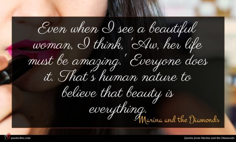 Even when I see a beautiful woman, I think, 'Aw, her life must be amazing.' Everyone does it. That's human nature to believe that beauty is everything.