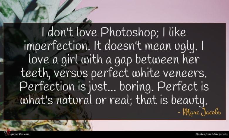 I don't love Photoshop; I like imperfection. It doesn't mean ugly. I love a girl with a gap between her teeth, versus perfect white veneers. Perfection is just... boring. Perfect is what's natural or real; that is beauty.