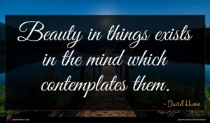 David Hume quote : Beauty in things exists ...