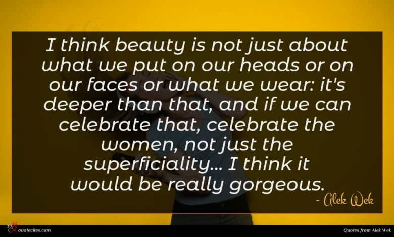 I think beauty is not just about what we put on our heads or on our faces or what we wear: it's deeper than that, and if we can celebrate that, celebrate the women, not just the superficiality... I think it would be really gorgeous.