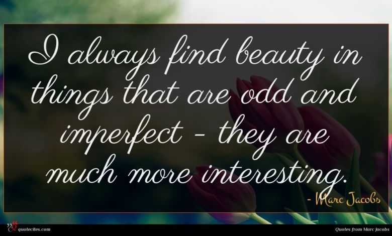 I always find beauty in things that are odd and imperfect - they are much more interesting.