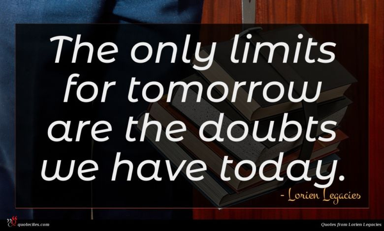 The only limits for tomorrow are the doubts we have today.