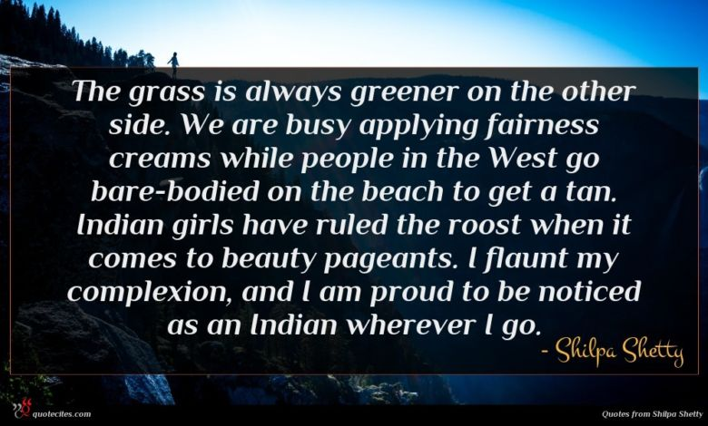 The grass is always greener on the other side. We are busy applying fairness creams while people in the West go bare-bodied on the beach to get a tan. Indian girls have ruled the roost when it comes to beauty pageants. I flaunt my complexion, and I am proud to be noticed as an Indian wherever I go.