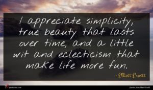 Elliott Erwitt quote : I appreciate simplicity true ...