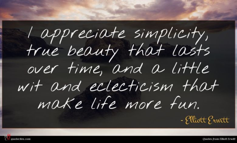 I appreciate simplicity, true beauty that lasts over time, and a little wit and eclecticism that make life more fun.