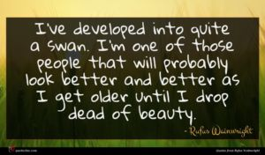 Rufus Wainwright quote : I've developed into quite ...